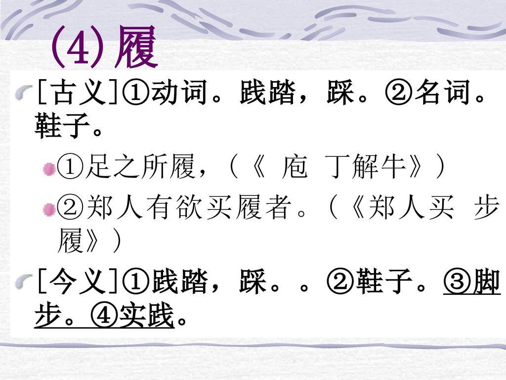 (4)履 [古义]①动词。践踏,踩。②名词。鞋子。 ①足之所履,(《 庖 丁解牛》) ②郑人有欲买履者。(《郑人买 步履》)